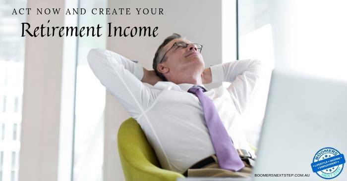 Act and create your retirement income